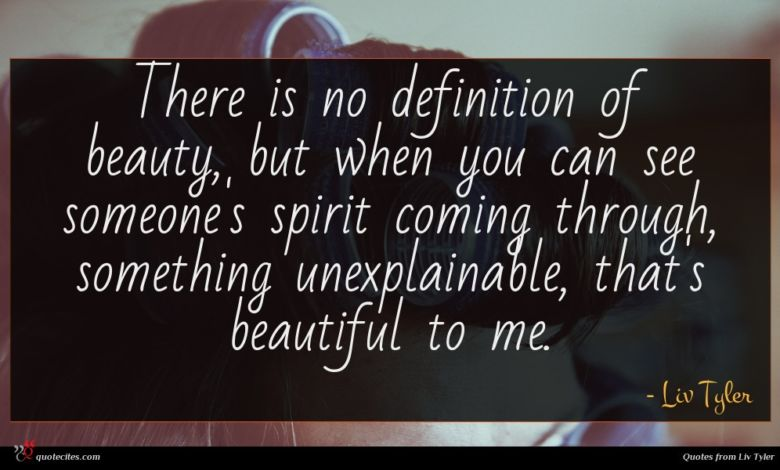 There is no definition of beauty, but when you can see someone's spirit coming through, something unexplainable, that's beautiful to me.