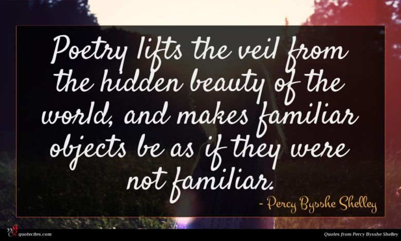 Poetry lifts the veil from the hidden beauty of the world, and makes familiar objects be as if they were not familiar.