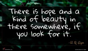 H. R. Giger quote : There is hope and ...