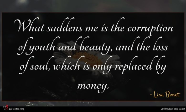 What saddens me is the corruption of youth and beauty, and the loss of soul, which is only replaced by money.