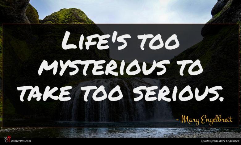 Life's too mysterious to take too serious.
