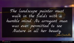 John Constable quote : The landscape painter must ...