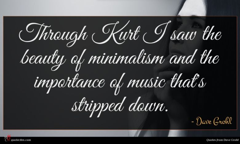 Through Kurt I saw the beauty of minimalism and the importance of music that's stripped down.