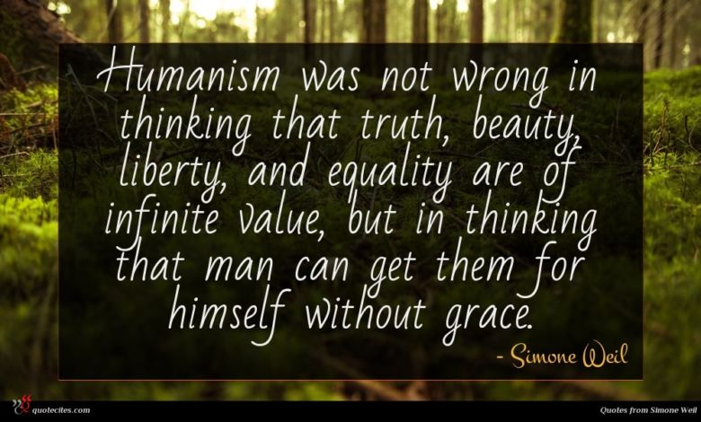 Humanism was not wrong in thinking that truth, beauty, liberty, and equality are of infinite value, but in thinking that man can get them for himself without grace.