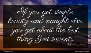 Robert Browning quote : If you get simple ...
