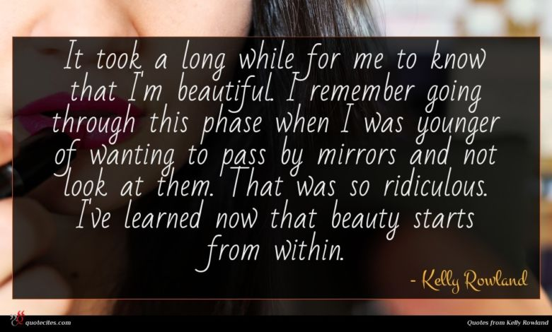 It took a long while for me to know that I'm beautiful. I remember going through this phase when I was younger of wanting to pass by mirrors and not look at them. That was so ridiculous. I've learned now that beauty starts from within.