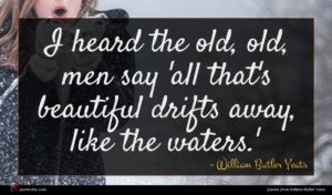 William Butler Yeats quote : I heard the old ...