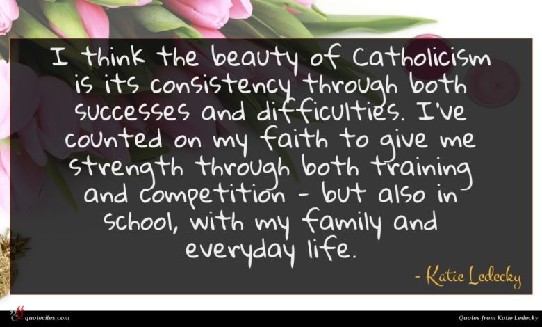 I think the beauty of Catholicism is its consistency through both successes and difficulties. I've counted on my faith to give me strength through both training and competition - but also in school, with my family and everyday life.