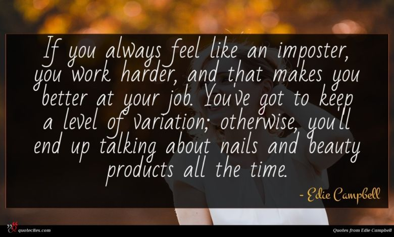 If you always feel like an imposter, you work harder, and that makes you better at your job. You've got to keep a level of variation; otherwise, you'll end up talking about nails and beauty products all the time.