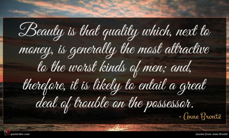 Beauty is that quality which, next to money, is generally the most attractive to the worst kinds of men; and, therefore, it is likely to entail a great deal of trouble on the possessor.