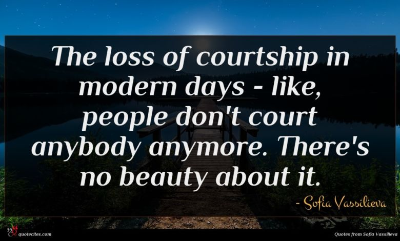 The loss of courtship in modern days - like, people don't court anybody anymore. There's no beauty about it.