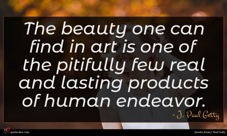 The beauty one can find in art is one of the pitifully few real and lasting products of human endeavor.