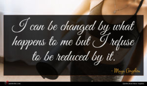 Maya Angelou quote : I can be changed ...