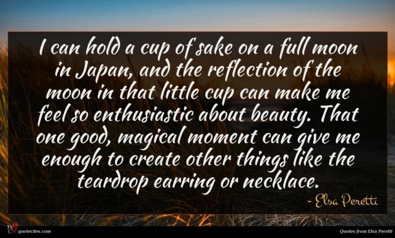 I can hold a cup of sake on a full moon in Japan, and the reflection of the moon in that little cup can make me feel so enthusiastic about beauty. That one good, magical moment can give me enough to create other things like the teardrop earring or necklace.