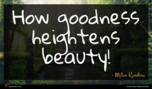 Milan Kundera quote : How goodness heightens beauty ...