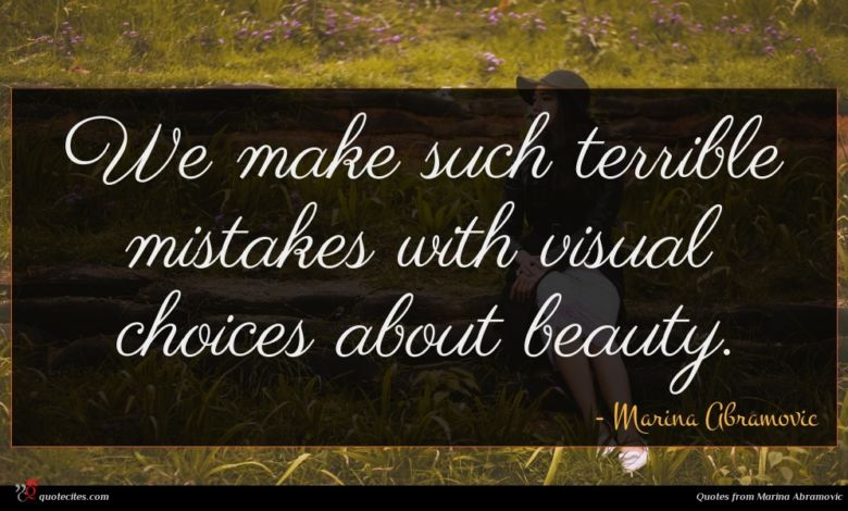 We make such terrible mistakes with visual choices about beauty.