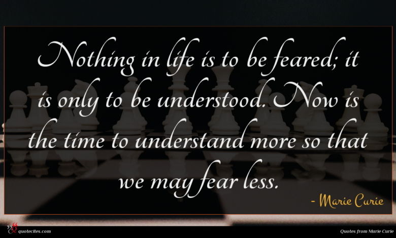 Nothing in life is to be feared; it is only to be understood. Now is the time to understand more so that we may fear less.