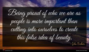 Isla Fisher quote : Being proud of who ...