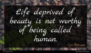 Luis Barragán quote : Life deprived of beauty ...