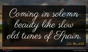 John Masefield quote : Coming in solemn beauty ...