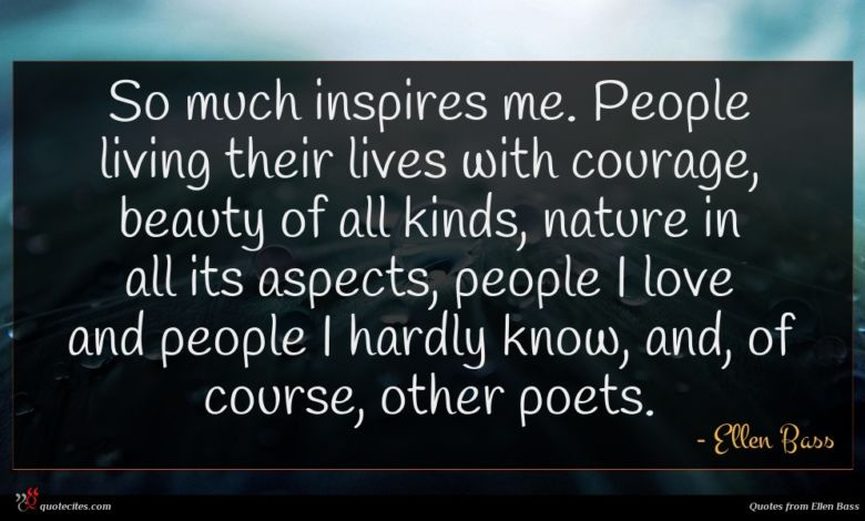 So much inspires me. People living their lives with courage, beauty of all kinds, nature in all its aspects, people I love and people I hardly know, and, of course, other poets.