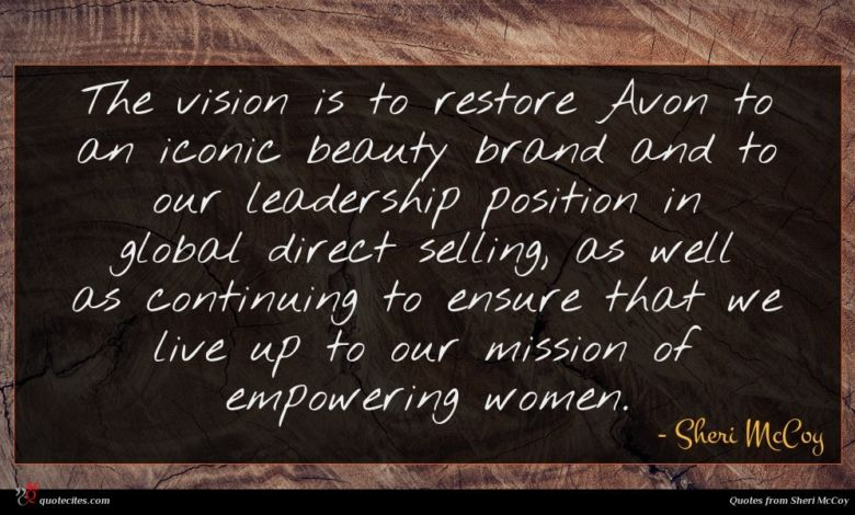 The vision is to restore Avon to an iconic beauty brand and to our leadership position in global direct selling, as well as continuing to ensure that we live up to our mission of empowering women.