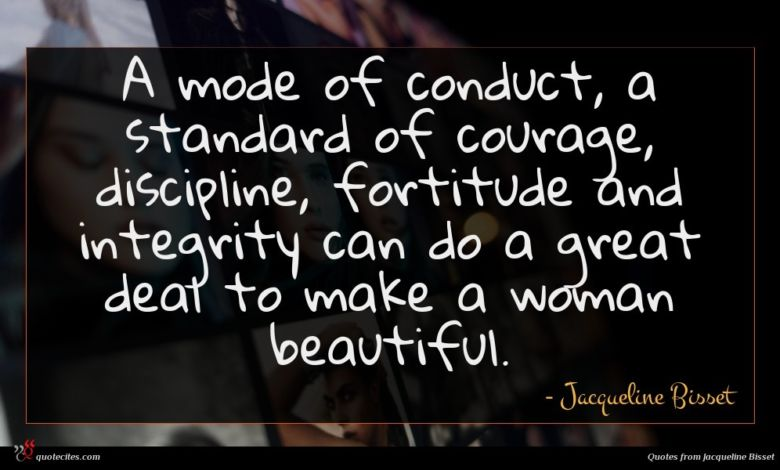 A mode of conduct, a standard of courage, discipline, fortitude and integrity can do a great deal to make a woman beautiful.