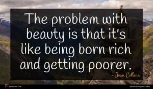 Joan Collins quote : The problem with beauty ...