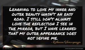 Katherine Schwarzenegger quote : Learning to love my ...