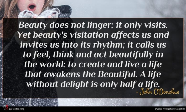 Beauty does not linger; it only visits. Yet beauty's visitation affects us and invites us into its rhythm; it calls us to feel, think and act beautifully in the world: to create and live a life that awakens the Beautiful. A life without delight is only half a life.