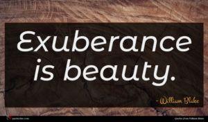 William Blake quote : Exuberance is beauty ...