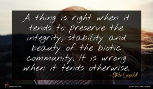 Aldo Leopold quote : A thing is right ...
