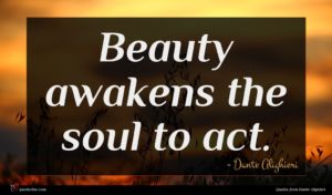 Dante Alighieri quote : Beauty awakens the soul ...