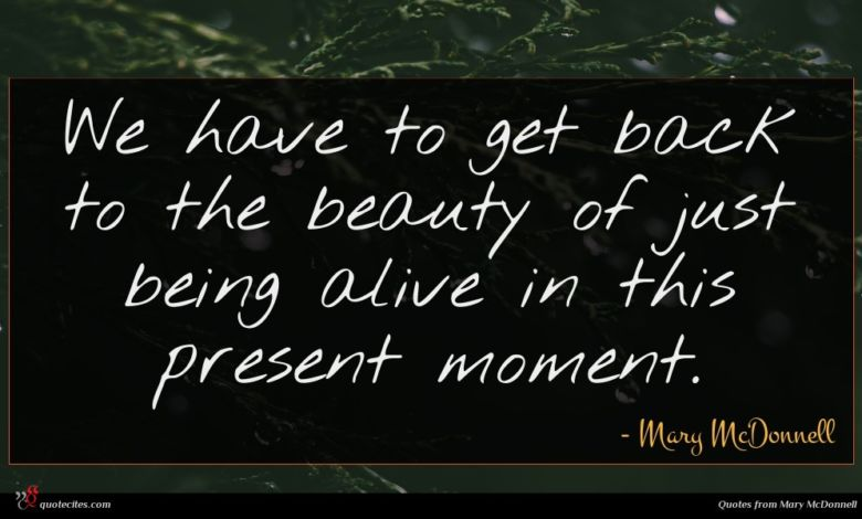 We have to get back to the beauty of just being alive in this present moment.