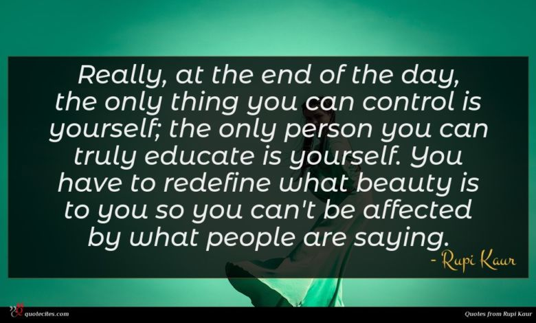 Really, at the end of the day, the only thing you can control is yourself; the only person you can truly educate is yourself. You have to redefine what beauty is to you so you can't be affected by what people are saying.