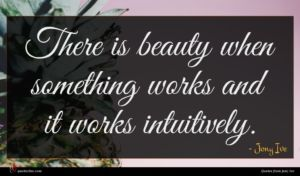 Jony Ive quote : There is beauty when ...