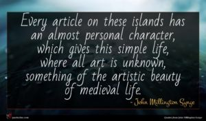 John Millington Synge quote : Every article on these ...