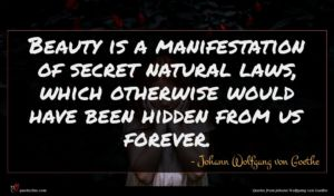 Johann Wolfgang von Goethe quote : Beauty is a manifestation ...