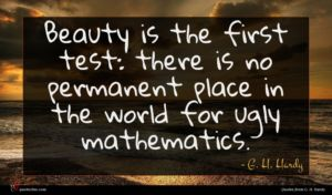 G. H. Hardy quote : Beauty is the first ...