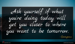 Anonymous quote : Ask yourself if what ...