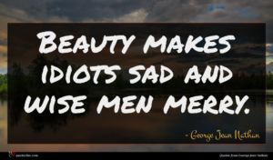 George Jean Nathan quote : Beauty makes idiots sad ...