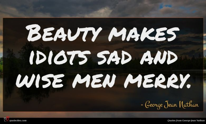 Beauty makes idiots sad and wise men merry.