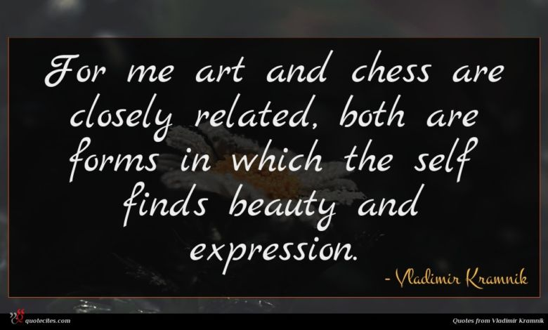 For me art and chess are closely related, both are forms in which the self finds beauty and expression.