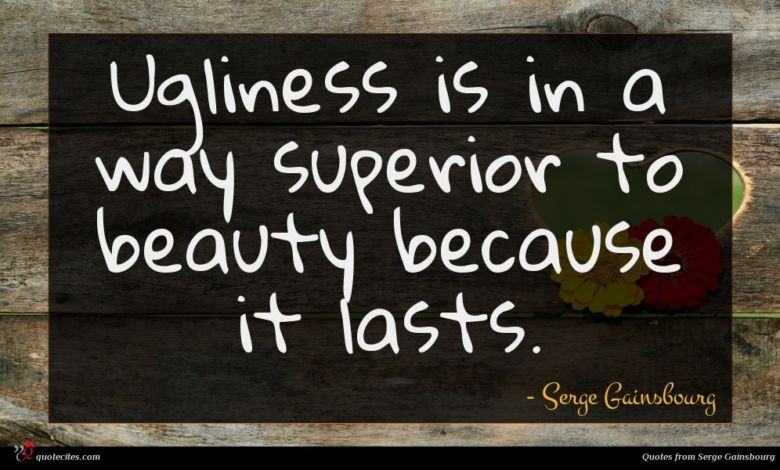 Ugliness is in a way superior to beauty because it lasts.