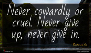 Doctor Who quote : Never cowardly or cruel ...