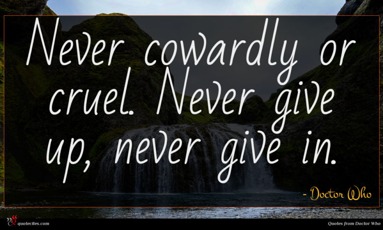 Never cowardly or cruel. Never give up, never give in.