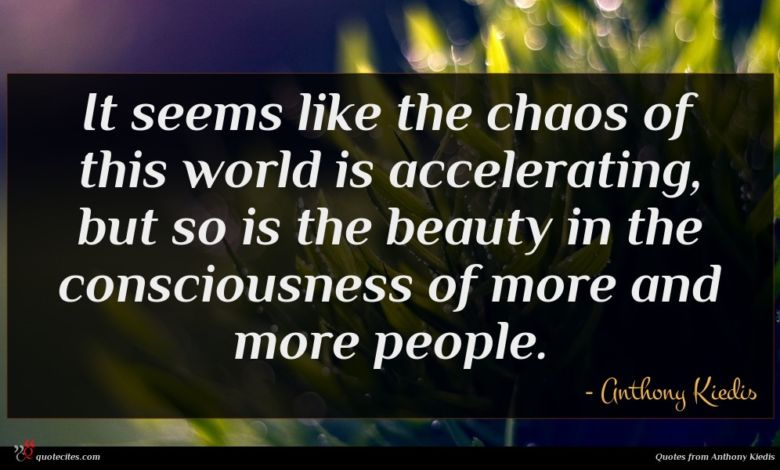 It seems like the chaos of this world is accelerating, but so is the beauty in the consciousness of more and more people.