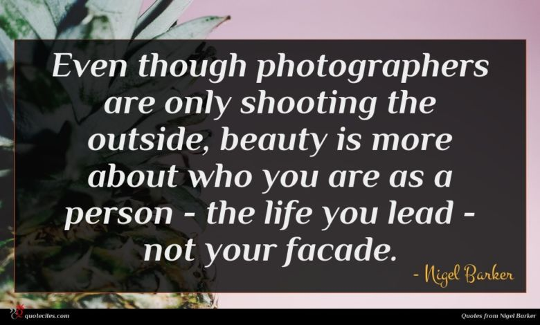 Even though photographers are only shooting the outside, beauty is more about who you are as a person - the life you lead - not your facade.