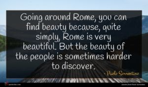 Paolo Sorrentino quote : Going around Rome you ...