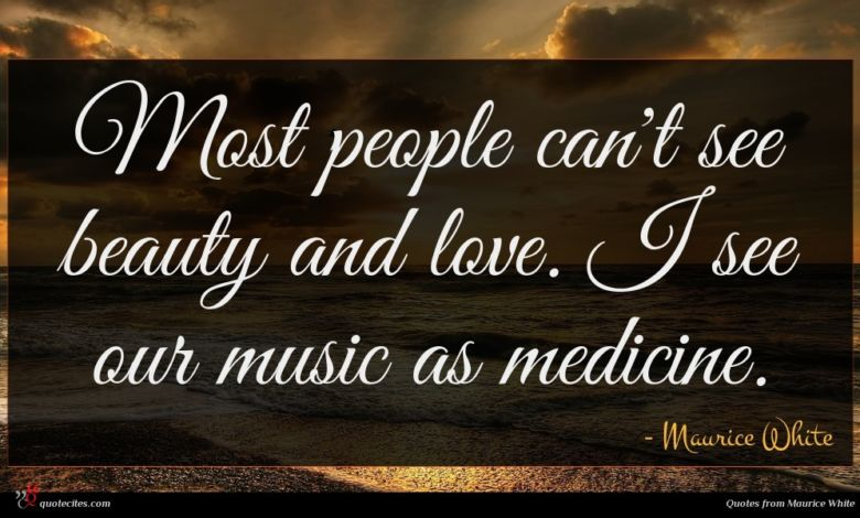 Most people can't see beauty and love. I see our music as medicine.